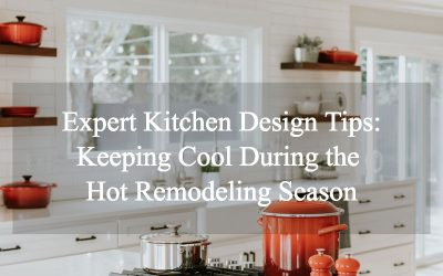 Expert Kitchen Design Tips: Keeping Cool During the Hot Remodeling Season